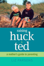 Raising Huck and Ted : A Mother's Guide to Parenting - Ms Liz Parsons