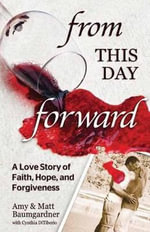 From This Day Forward : A Love Story of Hope, Forgiveness, and Redemption - Matt Baumgardner