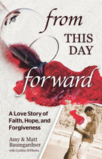 From this Day Forward : A Love Story of Faith, Hope, and Forgiveness - Matt Baumgardner
