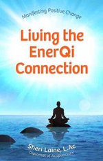 Living the Enerqi Connection : Manifesting Positive Change - Sheri Kaine