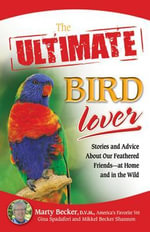The Ultimate Bird Lover : Stories and Advice on Our Feathered Friends at Home and in the Wild - Marty D.V.M.