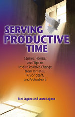 Serving Productive Time : Stories, Poems, and Tips to Inspire Positive Change from Inmates, Prison Staff, and Volunteers - Tom Lagana