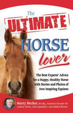 The Ultimate Horse Lover : The Best Experts' Guide for a Happy, Healthy Horse with Stories and Photos of Awe-Inspiring Equines - Marty D.V.M.