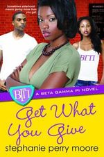 Get What You Give : A Beta Gamma Pi Novel - Stephanie Perry Moore
