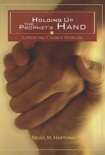 Holding Up the Prophet's Hands : Supporting Church Workers - Bruce M Hartung