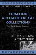 Curating Archaeological Collections : From the Field to the Repository - Lynne P. Sullivan