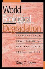 World Ecological Degradation : Accumulation, Urbanization, and Deforestation, 3000BC-AD2000 - Sing C. Chew