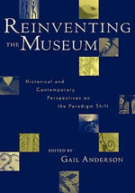 Reinventing the Museum : Historical and Contemporary Perspectives on the Paradigm Shift - Gail Anderson