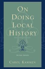 On Doing Local History : Reflections on What Local Historians Do, Why and What It Means - Carol Kammen