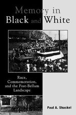 Memory in Black and White : Race, Commemoration, and the Post-bellum Landscape - Paul A. Shackel