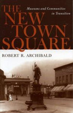 The New Town Square : Museums and Communities in Transition - Robert R. Archibald