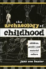 The Archaeology of Childhood : Children, Gender, and Material Culture - Jane Eva Baxter
