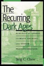 The Recurring Dark Ages : Ecological Stress, Climate Changes, and System Transformation - Sing C. Chew