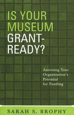 Is Your Museum Grant Ready? : Assessing Your Organization's Potential for Funding - Sarah S. Brophy