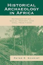 Historical Archaeology in Africa : Representation, Social Memory, and Oral Traditions - Peter R. Schmidt