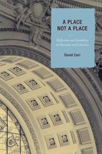 A Place Not a Place : Reflection and Possibility in Museums and Libraries - David Carr