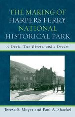 The Making of Harpers Ferry National Historical Park : A Devil, Two Rivers, and a Dream - Teresa S. Moyer