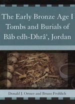 The Early Bronze Age I Tombs and Burials of Bab Edh-Dhra', Jordan : Tombs and Burials of Bab Edh-Dhra', Jordan Pt. 1 - Donald J. Ortner