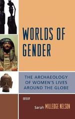 Worlds of Gender : The Archaeology of Women's Lives Around the Globe : The Archaeology of Women's Lives Around the Globe - Sarah Milledge Nelson