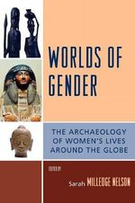 Worlds of Gender : The Archaeology of Women's Lives Around the Globe - Sarah Milledge Nelson
