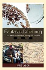 Fantastic Dreaming : The Archaeology of an Aboriginal Mission - Jane Lydon