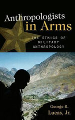 Anthropologists in Arms : The Ethics of Military Anthropology - George R. Lucas, Jr.