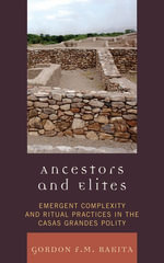 Ancestors and Elites : Emergent Complexity and Ritual Practices in the Casas Grandes Polity - Gordon F. M. Rakita