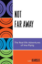 Not Far Away : The Real-life Adventures of Ima Pipiig - Steve Beard
