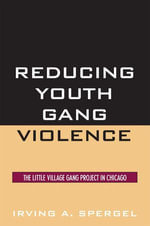 Reducing Youth Gang Violence : The Little Village Gang Project in Chicago - Irving A. Spergel
