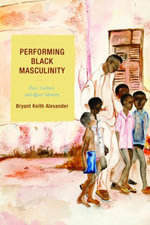 Performing Black Masculinity : Race, Culture, and Queer Identity - Bryant Keith Alexander