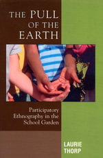 The Pull of the Earth : Participatory Ethnography in the School Garden - Laurie Thorp