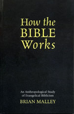 How the Bible Works : An Anthropological Study of Evangelical Biblicism - Brian Malley
