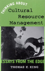Thinking About Cultural Resource Management : Essays from the Edge - Thomas F. King
