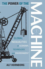 The Power of the Machine : Global Inequalities of Economy, Technology, and Environment - Alf Hornborg