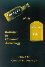 Images of the Recent Past : Readings in Historical Archaeology - Charles E., Jr. Orser