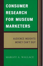 Consumer Research for Museum Marketers: Audience Insights Money Can't Buy :  Audience Insights Money Can't Buy - Margot A. Wallace