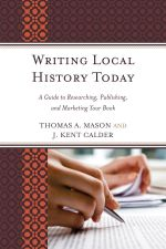 Writing Local History Today : A Guide to Researching, Publishing, and Marketing Your Book - Thomas A. Mason