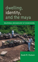 Dwelling, Identity, and the Maya : Relational Archaeology at Chunchucmil - Scott R. Hutson