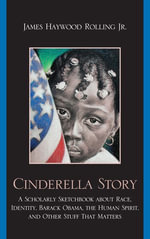 Cinderella Story : A Scholarly Sketchbook about Race, Identity, Barack Obama, the Human Spirit, and Other Stuff that Matters - James Haywood, Jr. Rolling