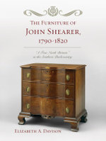 The Furniture of John Shearer, 1790-1820 : 'A True North Britain' in the Southern Backcountry - Elizabeth A. Davison