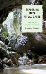 Exploring Maya Ritual Caves : Dark Secrets from the Maya Underworld - Stanislav Chladek