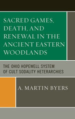 Sacred Games, Death, and Renewal in the Ancient Eastern Woodlands : The Ohio Hopewell System of Cult Sodality Heterarchies - A. Martin Byers