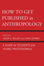 How to Get Published in Anthropology : A Guide for Students and Young Professionals - Jason E. Miller