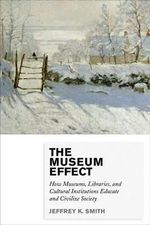The Museum Effect : How Museums, Libraries, and Cultural Institutions Educate and Civilize Society - Jeffrey K. Smith