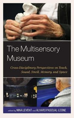 The Multisensory Museum : Cross-Disciplinary Perspectives on Touch, Sound, Smell, Memory, and Space