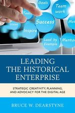 Leading the Historical Enterprise : Strategic Creativity, Planning, and Advocacy for the Digital Age - Bruce W. Dearstyne