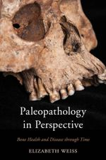 Paleopathology in Perspective : Bone Health and Disease through Time - Elizabeth, Weiss