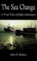 The Sea Change : A True Tale of High Adventure - John S. Bohne