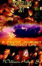 Compelling Joy :  A Poetic Journey Through Life - William Aiken