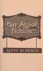 Bar Stool Fiction :  20th Century Life in Little Egypt - Alvin Roberts